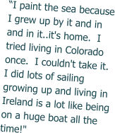 """I paint the sea because I grew up by it and in and in it..it's home.  I tried living in Colorado once.  I couldn't take it. I did lots of sailing growing up and living in Ireland is a lot like being on a huge boat all the time!"""